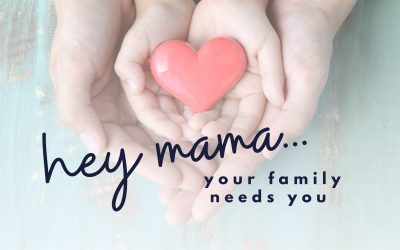 Hey Mama…your family needs you